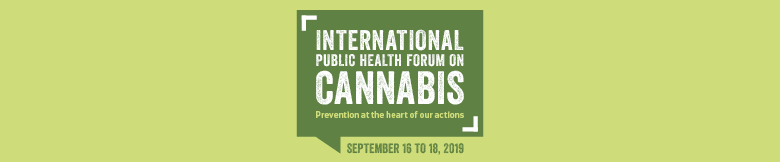 International Public Health Forum on Cannabis. Prevention at the heart of our actions. September 16 to 18, 2019